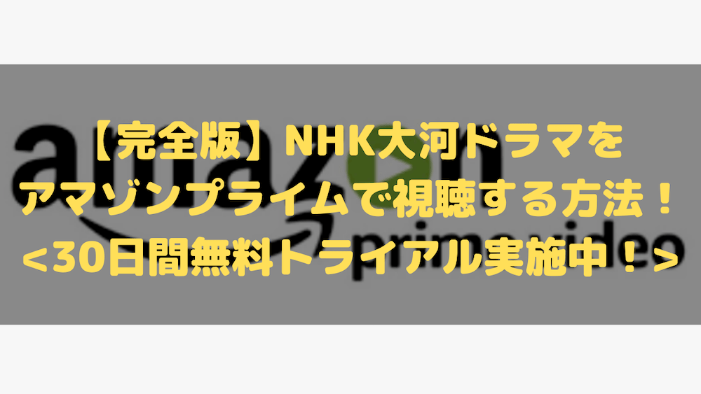 【完全版】NHK大河ドラマをアマゾンプライムで視聴する方法!30日間無料トライアル実施中!