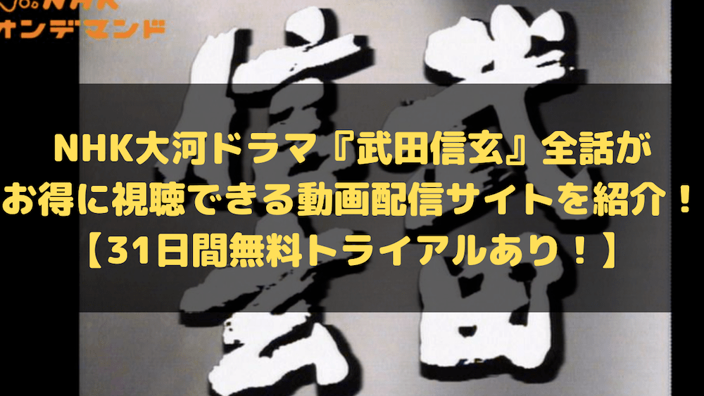 NHK大河ドラマ『武田信玄』全話がお得に視聴できる動画配信サイトを紹介!【31日間無料トライアルあり!】