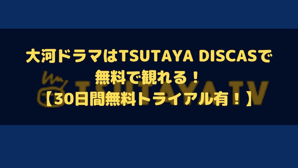 大河ドラマはTSUTAYA DISCASで無料で観れる!【30日間無料トライアル有!】