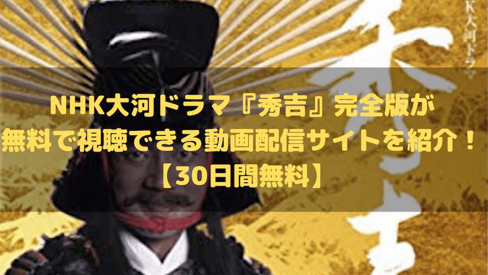 NHK大河ドラマ『秀吉』完全版が無料で視聴できる動画配信サイトを紹介!【30日間無料】